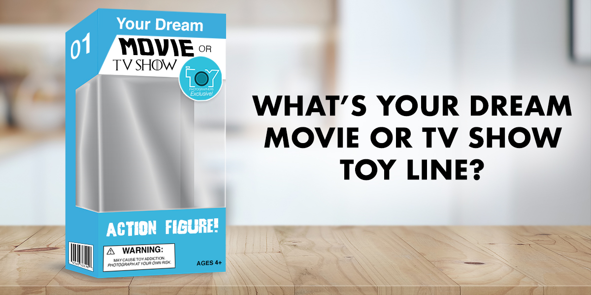 What's Your Dream Movie or TV Show Toy Line?
